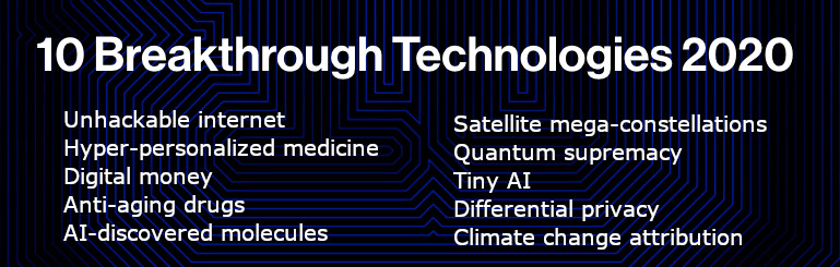 Ten Breakthrough Technologies  by MIT Technology Review Interesting perspectives from MIT Technology Review on the latest tech trends for 2020. #mustread